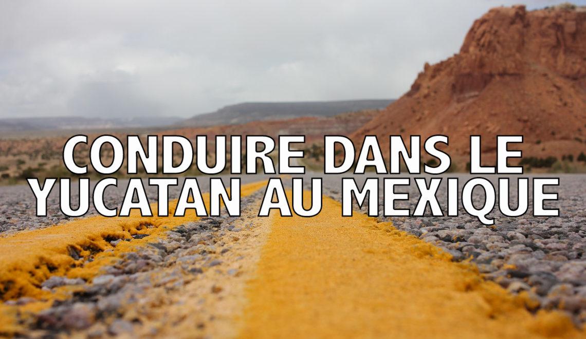 Conseils et astuces pour conduire dans le Yucatan au Mexique